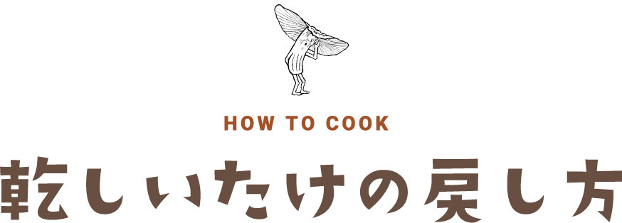 HOW TO COOK 乾しいたけの戻し方